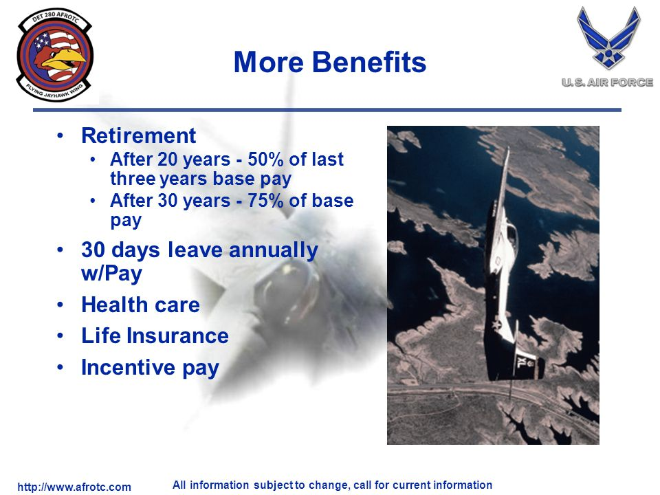 http://www.afrotc.com All information subject to change, call for current information More Benefits Retirement After 20 years - 50% of last three years base pay After 30 years - 75% of base pay 30 days leave annually w/Pay Health care Life Insurance Incentive pay