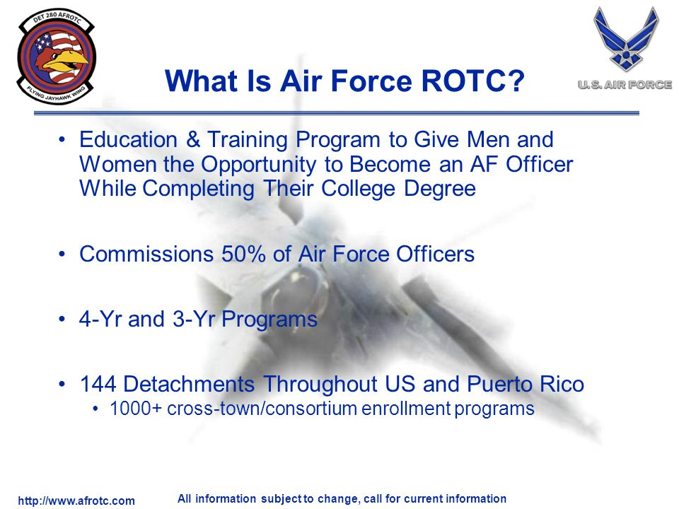 http://www.afrotc.com All information subject to change, call for current information What Is Air Force ROTC.