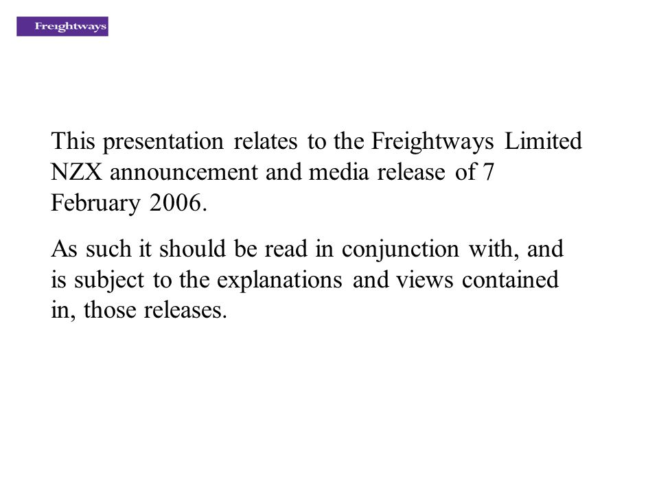 This presentation relates to the Freightways Limited NZX announcement and media release of 7 February 2006.