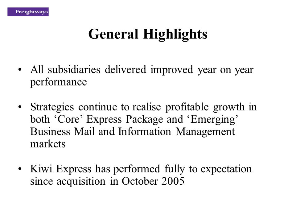 General Highlights All subsidiaries delivered improved year on year performance Strategies continue to realise profitable growth in both Core Express Package and Emerging Business Mail and Information Management markets Kiwi Express has performed fully to expectation since acquisition in October 2005