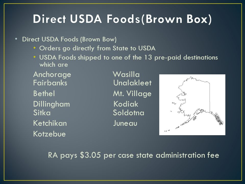 Direct USDA Foods (Brown Bow) Orders go directly from State to USDA USDA Foods shipped to one of the 13 pre-paid destinations which are Anchorage Wasi