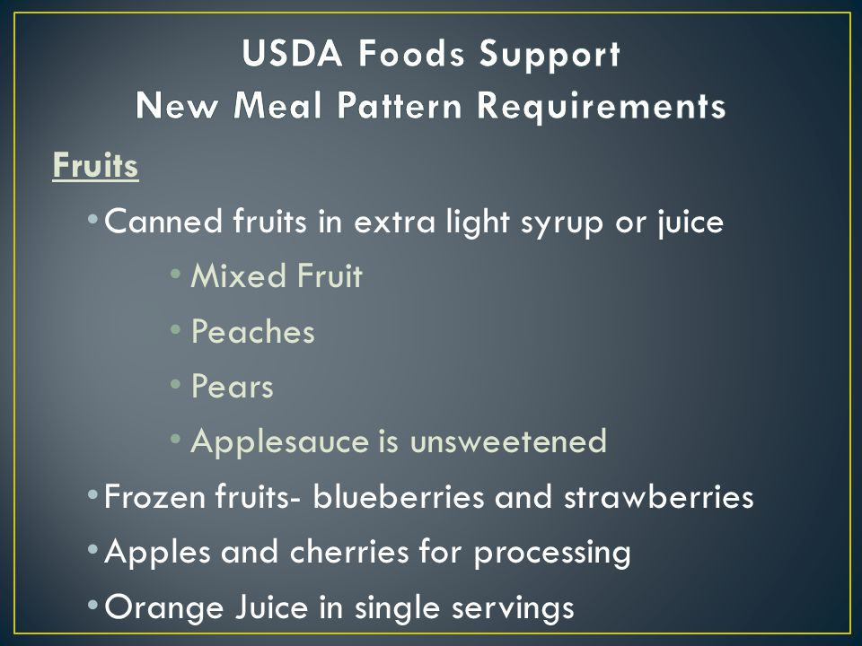 Fruits Canned fruits in extra light syrup or juice Mixed Fruit Peaches Pears Applesauce is unsweetened Frozen fruits- blueberries and strawberries Apples and cherries for processing Orange Juice in single servings