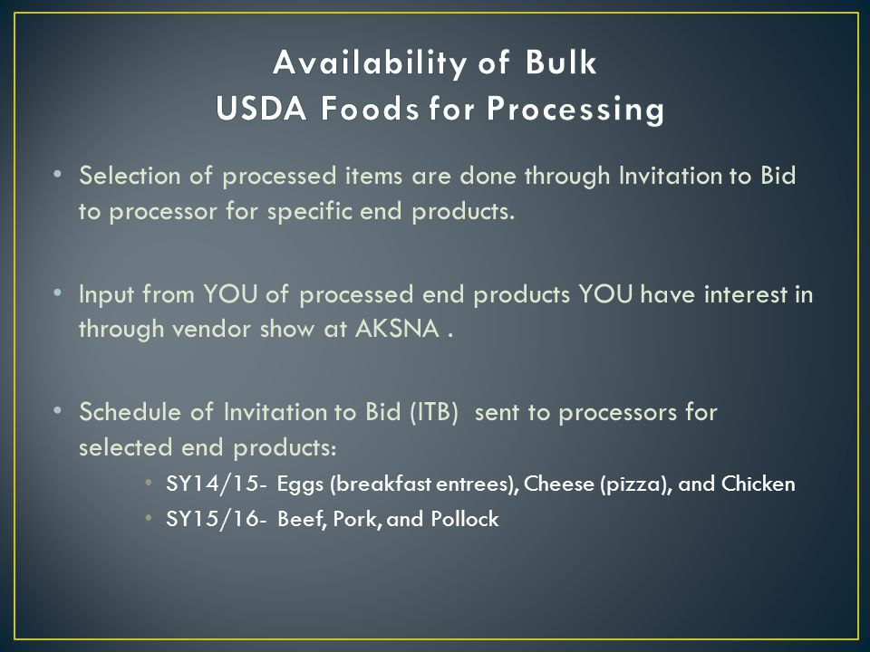 Selection of processed items are done through Invitation to Bid to processor for specific end products. Input from YOU of processed end products YOU h