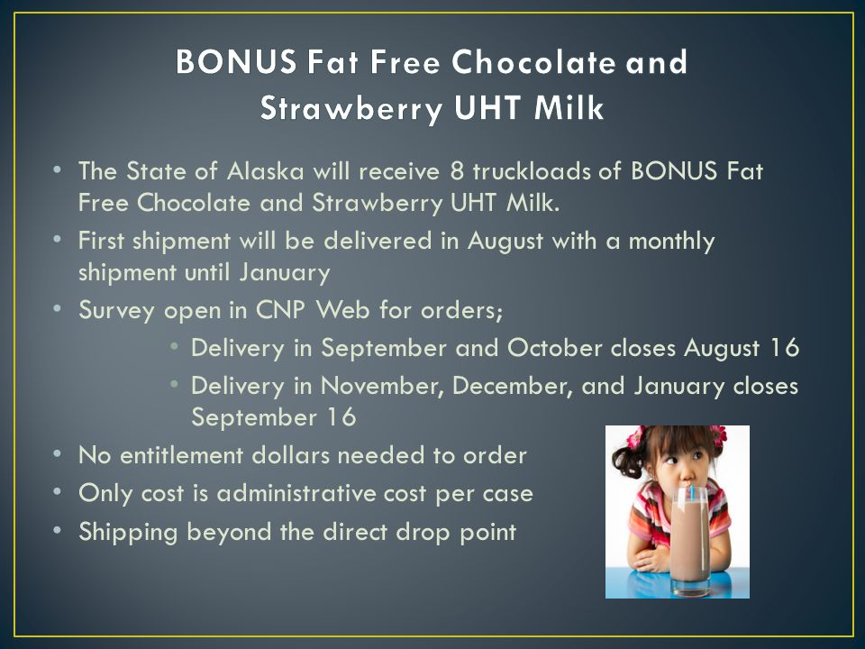 The State of Alaska will receive 8 truckloads of BONUS Fat Free Chocolate and Strawberry UHT Milk. First shipment will be delivered in August with a m