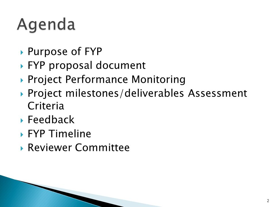 Purpose of FYP FYP proposal document Project Performance Monitoring Project milestones/deliverables Assessment Criteria Feedback FYP Timeline Reviewer Committee 2