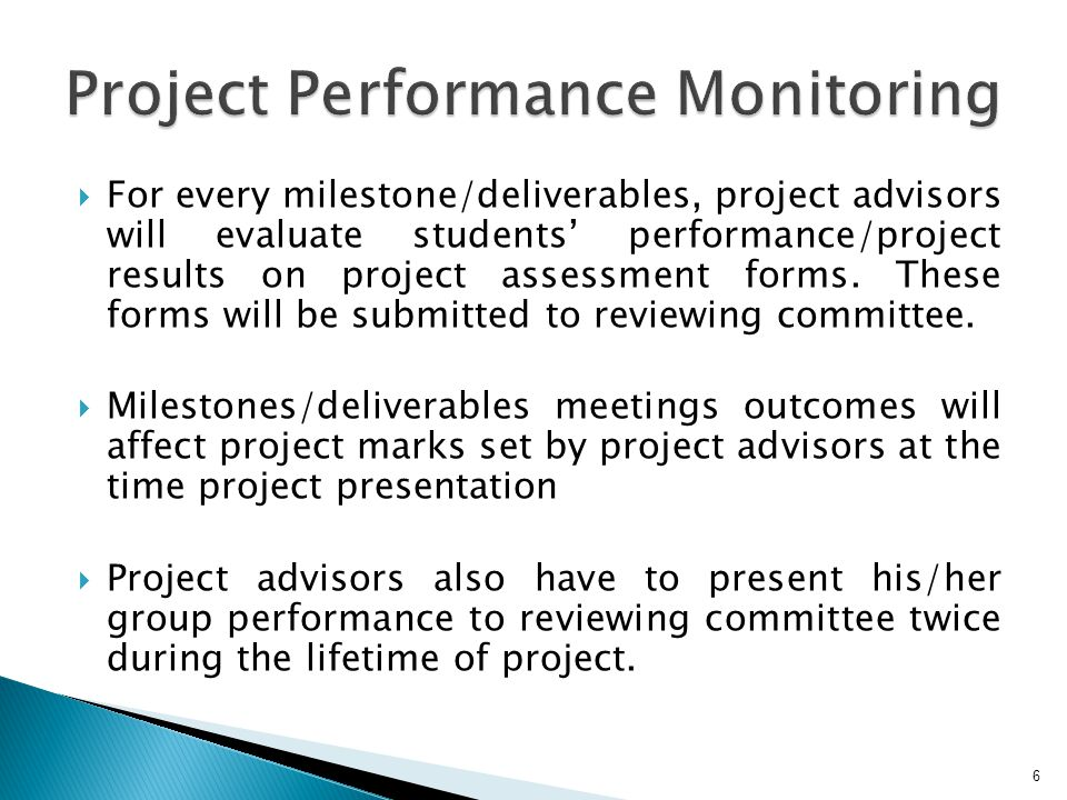 For every milestone/deliverables, project advisors will evaluate students performance/project results on project assessment forms.