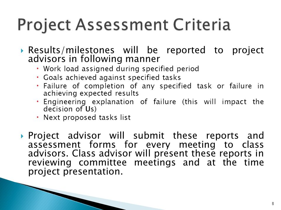Results/milestones will be reported to project advisors in following manner Work load assigned during specified period Goals achieved against specified tasks Failure of completion of any specified task or failure in achieving expected results Engineering explanation of failure (this will impact the decision of Us) Next proposed tasks list Project advisor will submit these reports and assessment forms for every meeting to class advisors.