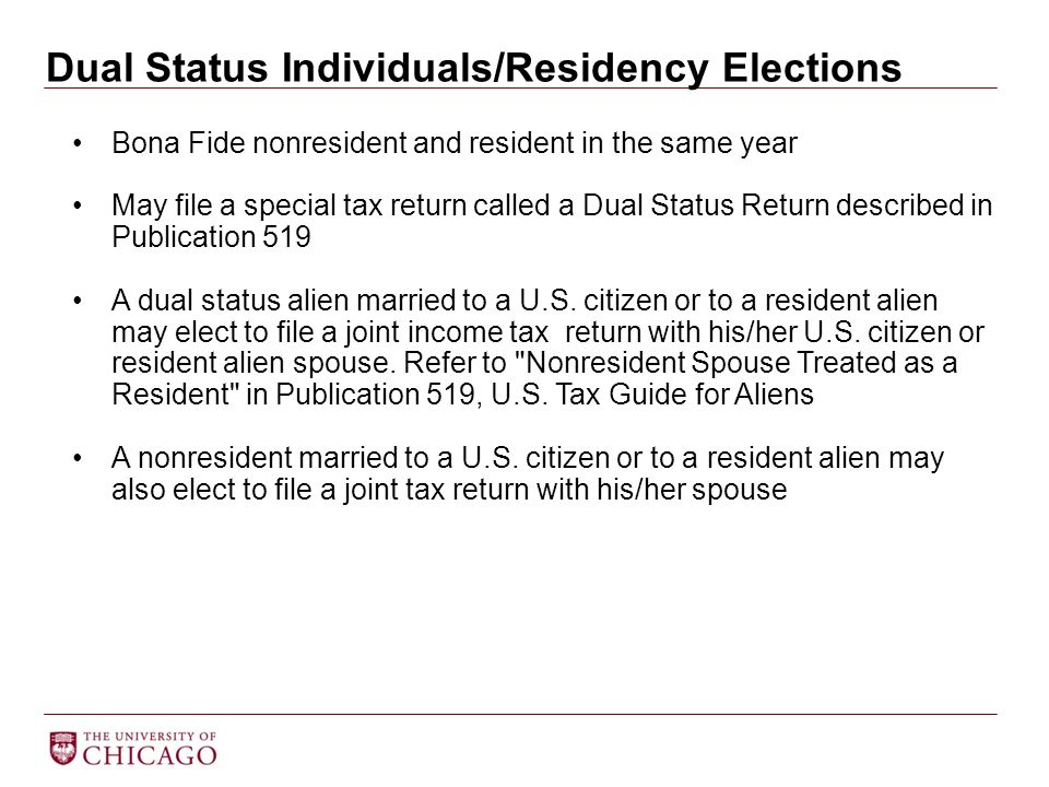 Dual Status Individuals/Residency Elections Bona Fide nonresident and resident in the same year May file a special tax return called a Dual Status Ret