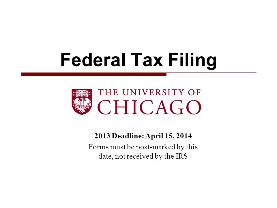 2013 Deadline: April 15, 2014 Forms must be post-marked by this date, not received by the IRS Federal Tax Filing