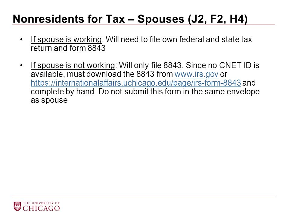 Nonresidents for Tax – Spouses (J2, F2, H4) If spouse is working: Will need to file own federal and state tax return and form 8843 If spouse is not wo