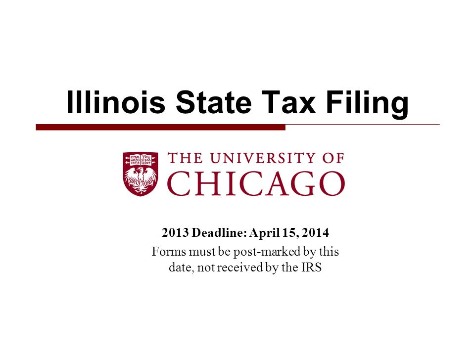 2013 Deadline: April 15, 2014 Forms must be post-marked by this date, not received by the IRS Illinois State Tax Filing