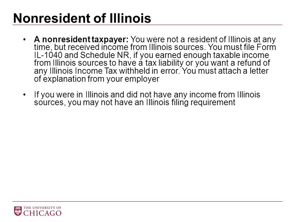 Nonresident of Illinois A nonresident taxpayer: You were not a resident of Illinois at any time, but received income from Illinois sources. You must f