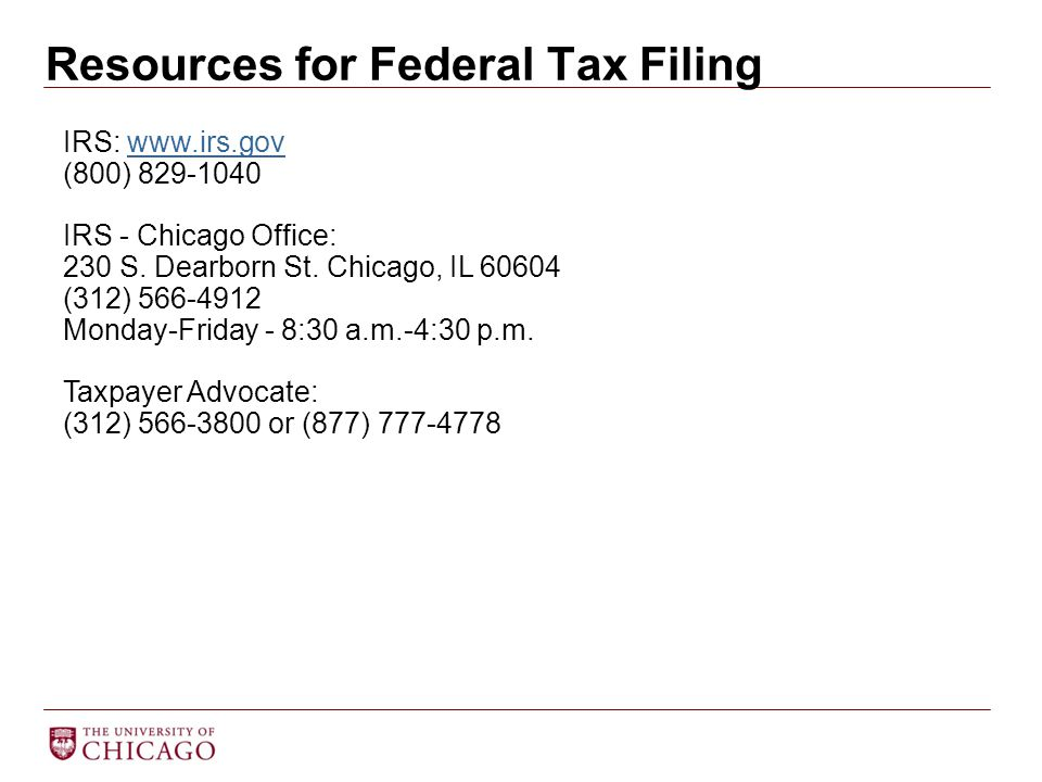 Resources for Federal Tax Filing IRS: www.irs.govwww.irs.gov (800) 829-1040 IRS - Chicago Office: 230 S. Dearborn St. Chicago, IL 60604 (312) 566-4912