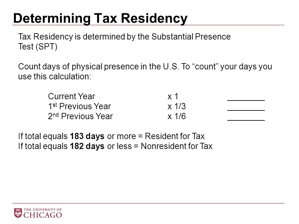 Determining Tax Residency Tax Residency is determined by the Substantial Presence Test (SPT) Count days of physical presence in the U.S. To count your