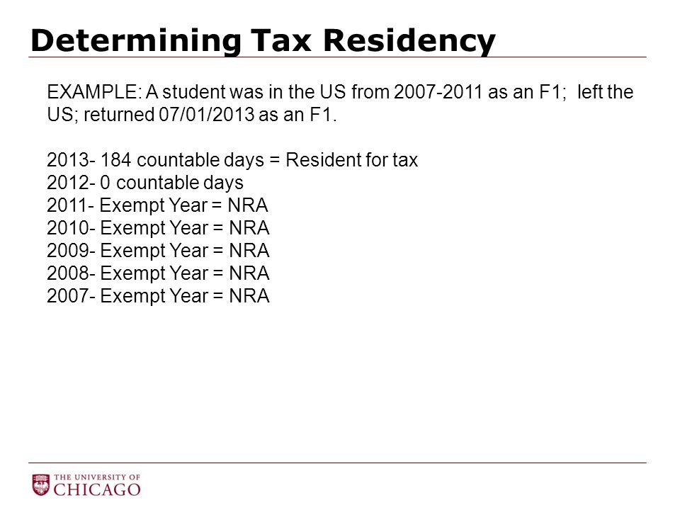 Determining Tax Residency EXAMPLE: A student was in the US from 2007-2011 as an F1; left the US; returned 07/01/2013 as an F1. 2013- 184 countable day