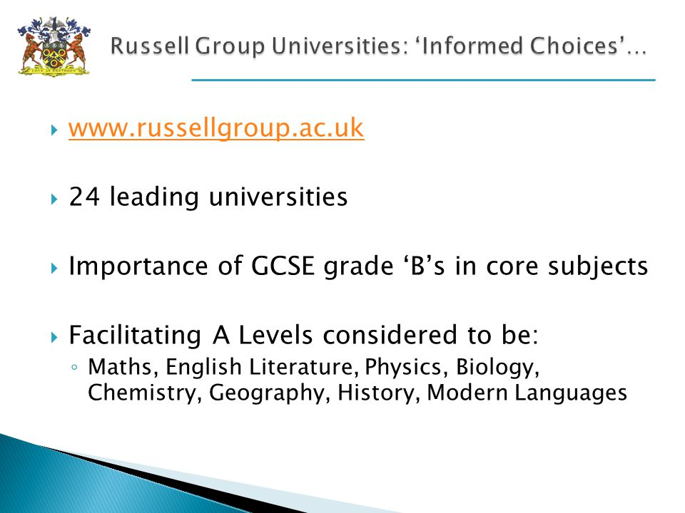www.russellgroup.ac.uk 24 leading universities Importance of GCSE grade Bs in core subjects Facilitating A Levels considered to be: Maths, English Literature, Physics, Biology, Chemistry, Geography, History, Modern Languages