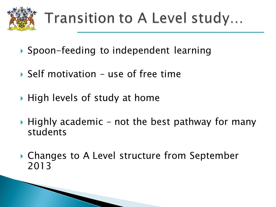 Spoon-feeding to independent learning Self motivation – use of free time High levels of study at home Highly academic – not the best pathway for many students Changes to A Level structure from September 2013