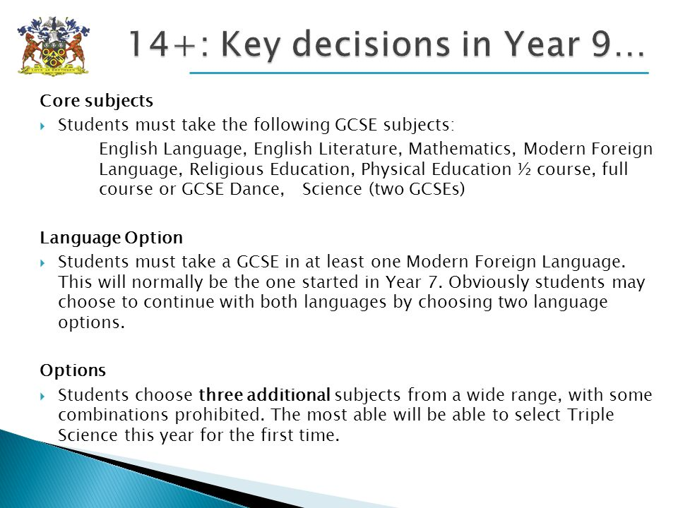 Core subjects Students must take the following GCSE subjects: English Language, English Literature, Mathematics, Modern Foreign Language, Religious Education, Physical Education ½ course, full course or GCSE Dance, Science (two GCSEs) Language Option Students must take a GCSE in at least one Modern Foreign Language.