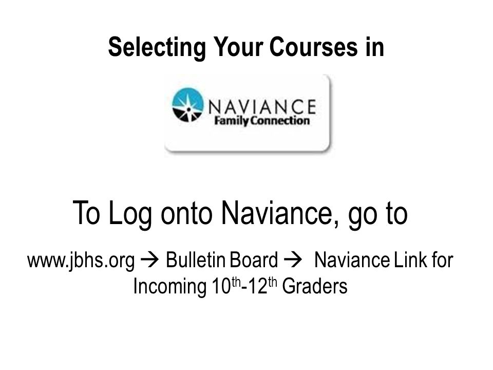 Selecting Your Courses in To Log onto Naviance, go to www.jbhs.org Bulletin Board Naviance Link for Incoming 10 th -12 th Graders