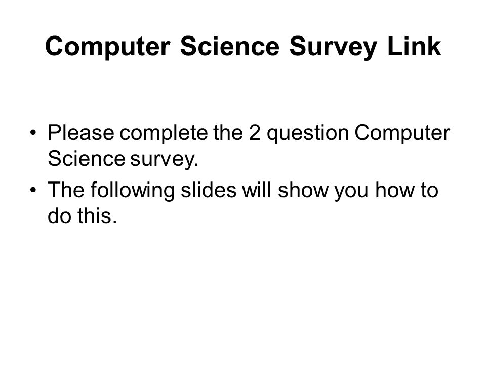 Computer Science Survey Link Please complete the 2 question Computer Science survey. The following slides will show you how to do this.