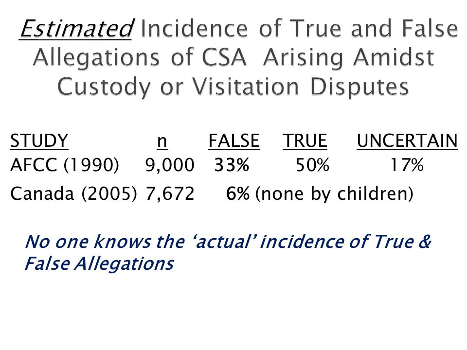 STUDY n FALSE TRUE UNCERTAIN AFCC (1990) 9,000 33% 50% 17% Canada (2005) 7,672 6% (none by children) No one knows the actual incidence of True & False Allegations