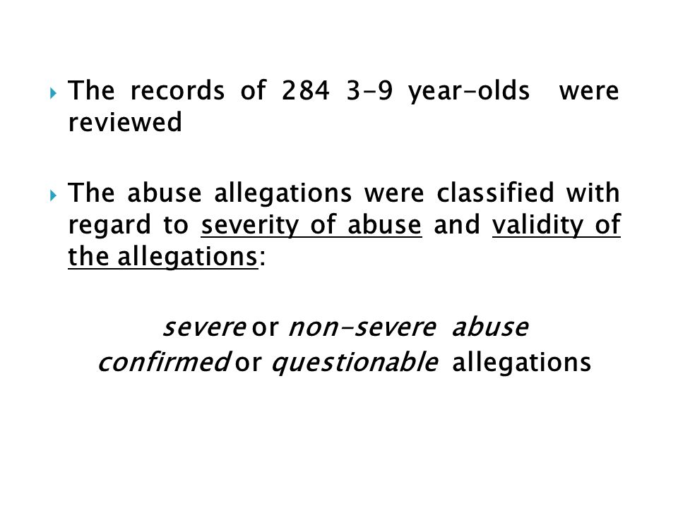 The records of 284 3-9 year-olds were reviewed The abuse allegations were classified with regard to severity of abuse and validity of the allegations: severe or non-severe abuse confirmed or questionable allegations