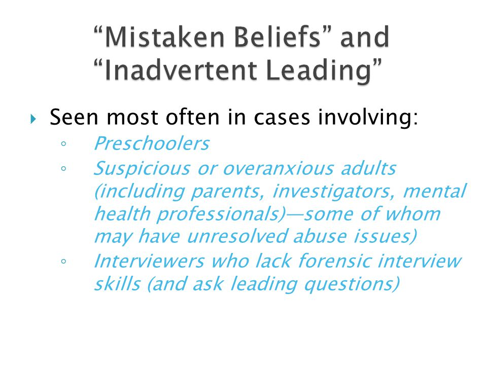 Can result in false allegations of CSA Mistaken beliefs are not lies made up by malicious people Evaluators should be especially alert to the possibility of mistaken beliefs and inadvertent leading in cases involving: Preschoolers (3-5 years old) Overanxious/highly suspicious adults Unskilled interviewers