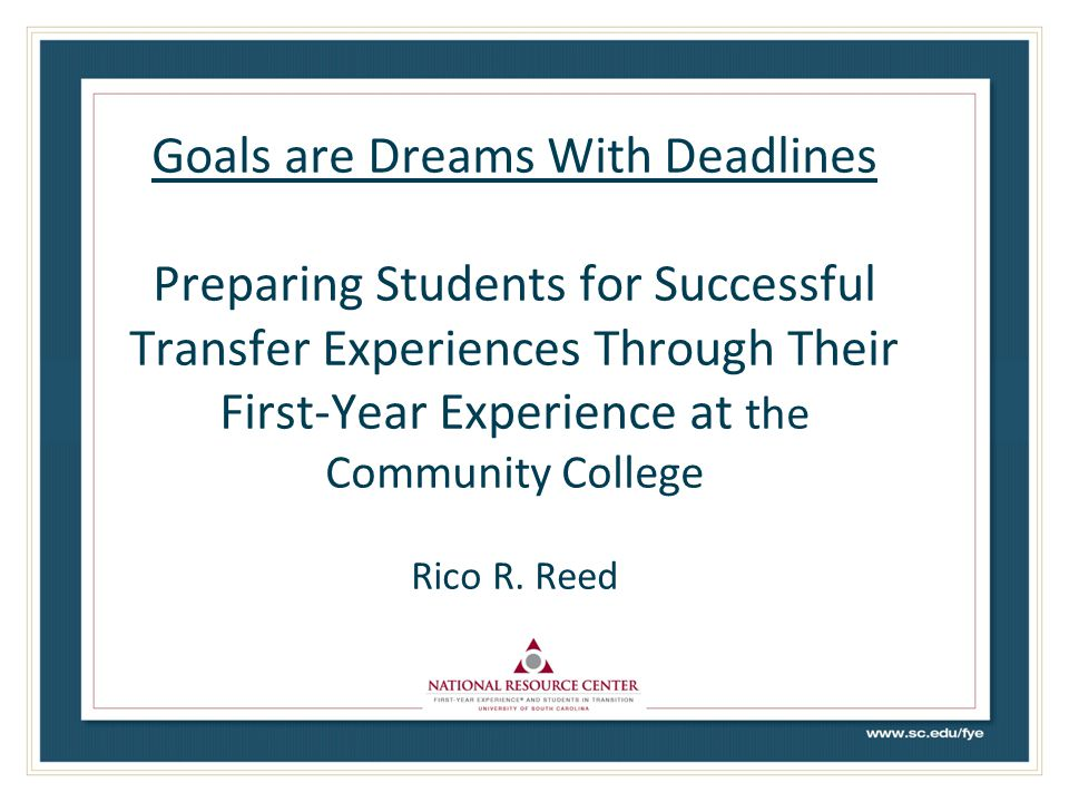 Outcomes of this Session Explore how the First-Year Experience in the community college sets the foundation for a successful transfer process Highlight the characteristics of community colleges that support a comprehensive and effective first-year experience Provide rationale and highlight best practices for establishing an efficient and effective pipeline for best supporting students as they strive to execute their transfer dreams