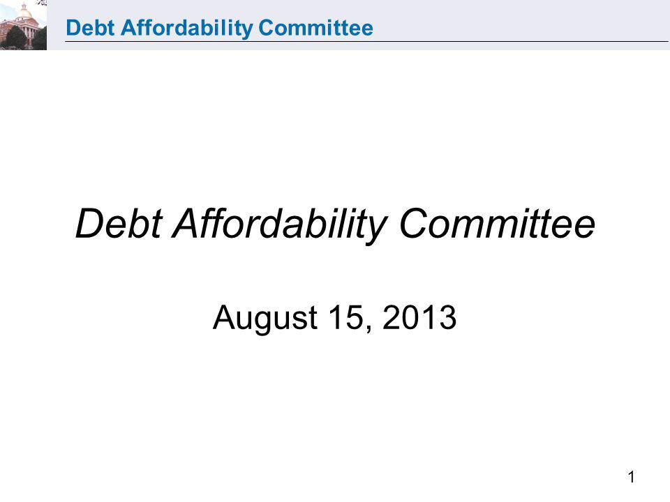 Debt Affordability Committee 1 Debt Affordability Committee August 15, 2013