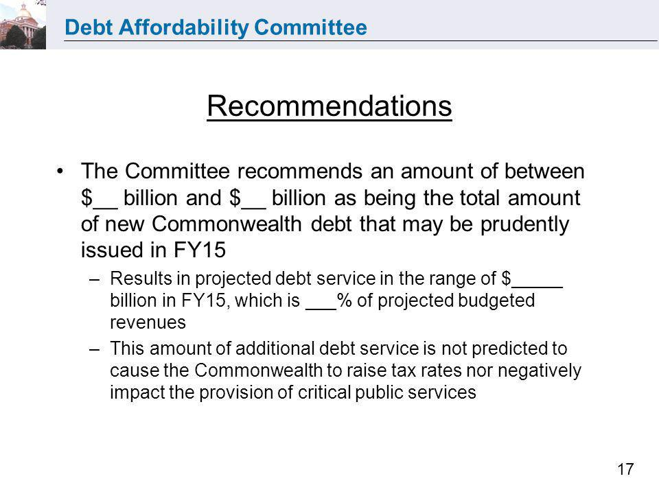 Debt Affordability Committee 17 Recommendations The Committee recommends an amount of between $__ billion and $__ billion as being the total amount of