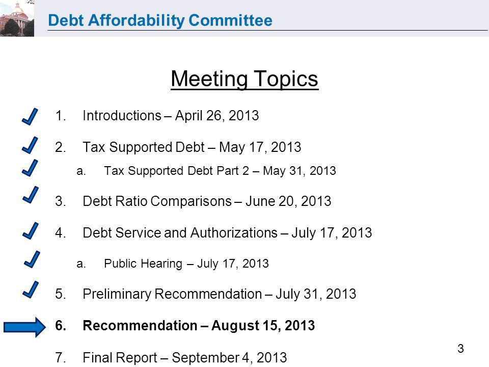 Debt Affordability Committee 3 Meeting Topics 1.Introductions – April 26, 2013 2.Tax Supported Debt – May 17, 2013 a.Tax Supported Debt Part 2 – May 3