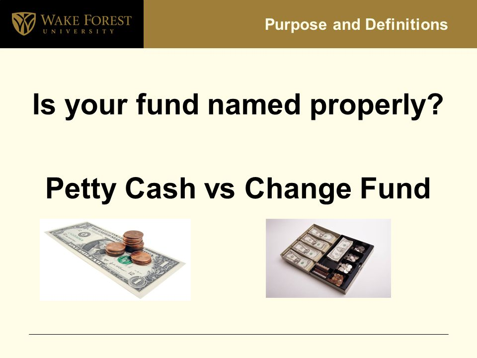 Purpose and Definitions Is your fund named properly Petty Cash vs Change Fund