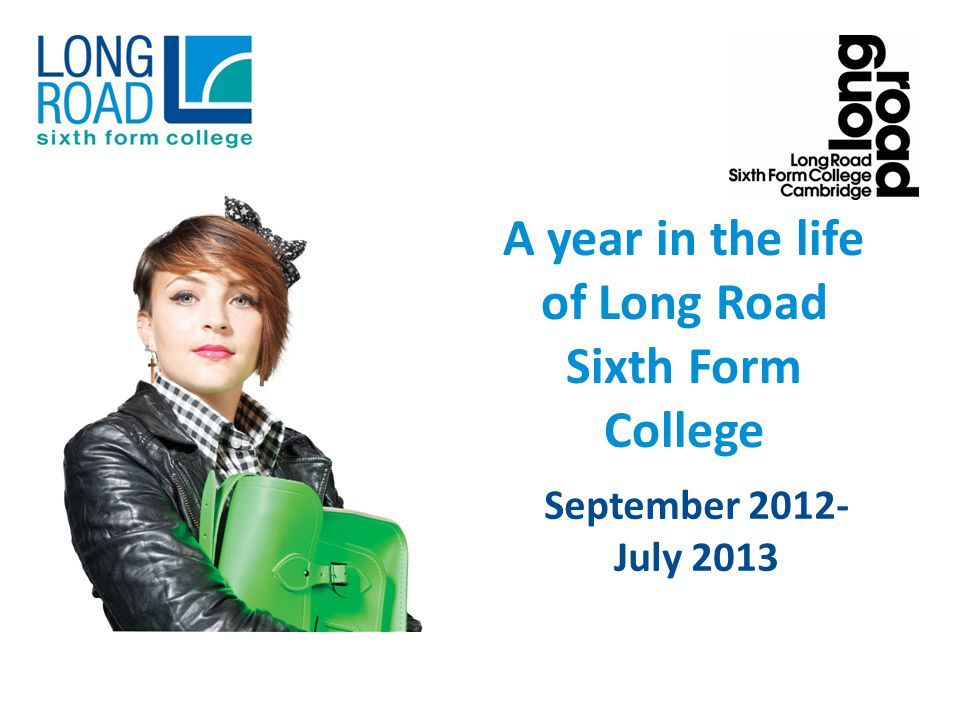 A year in the life of Long Road Sixth Form College September 2012- July 2013
