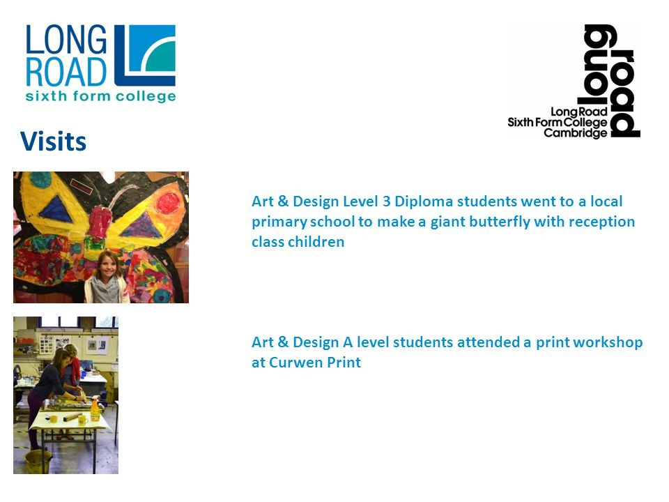 Art & Design Level 3 Diploma students went to a local primary school to make a giant butterfly with reception class children Art & Design A level students attended a print workshop at Curwen Print Visits