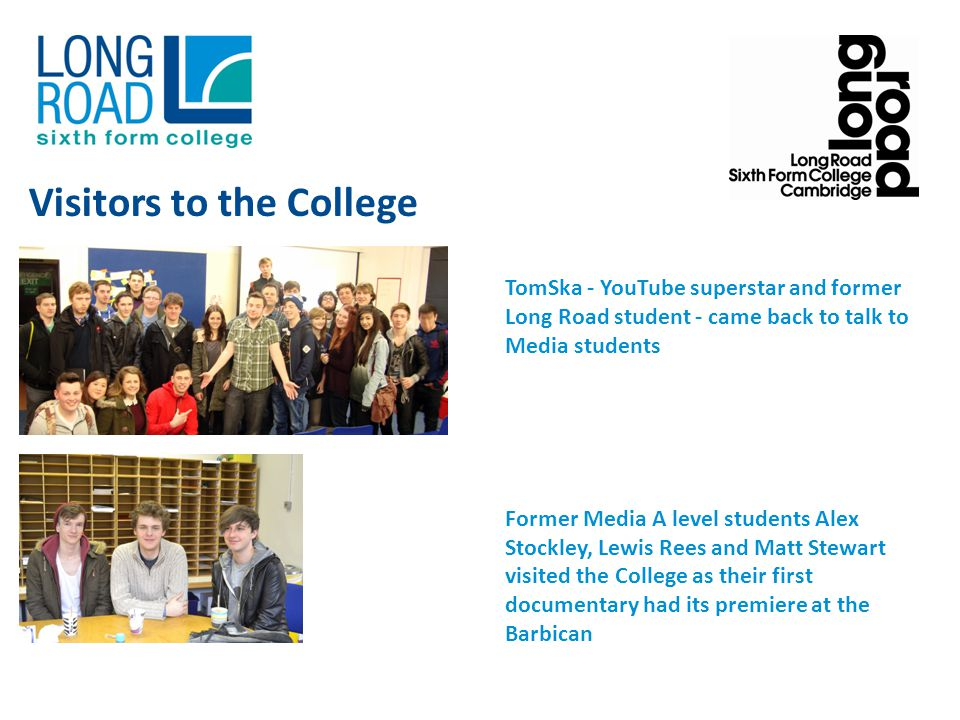 TomSka - YouTube superstar and former Long Road student - came back to talk to Media students Former Media A level students Alex Stockley, Lewis Rees and Matt Stewart visited the College as their first documentary had its premiere at the Barbican Visitors to the College