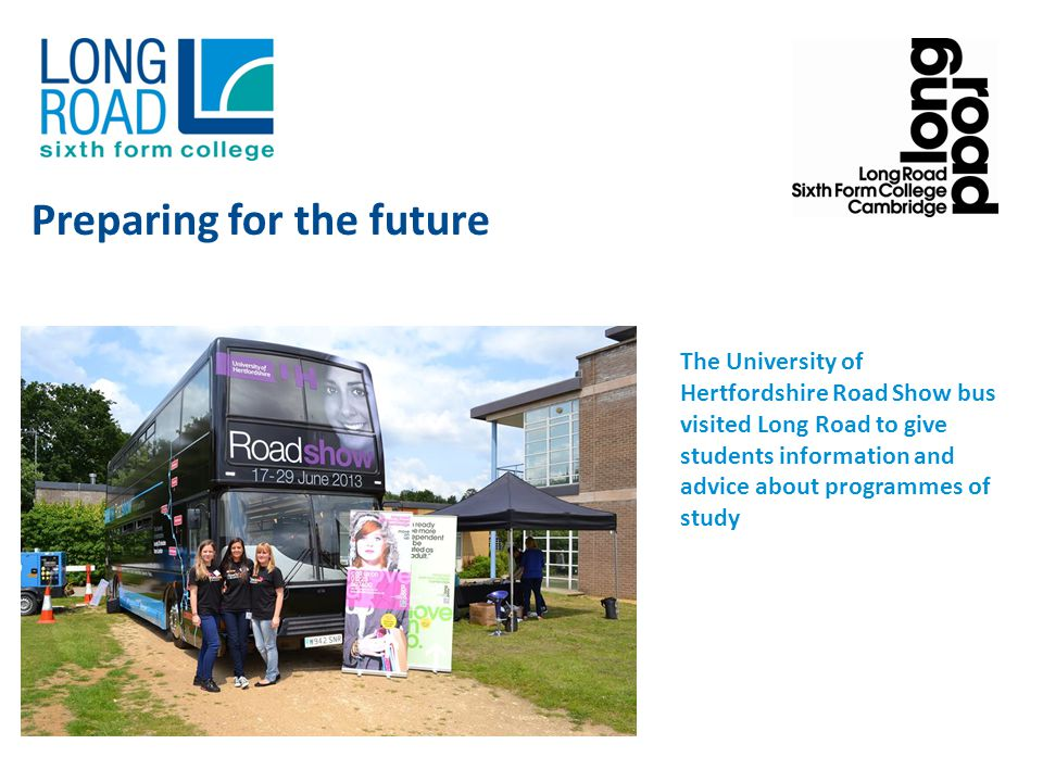 The University of Hertfordshire Road Show bus visited Long Road to give students information and advice about programmes of study Preparing for the future