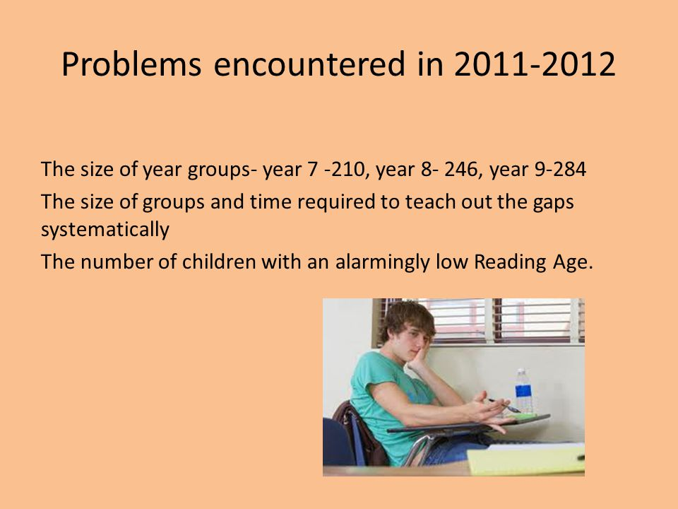 Problems encountered in 2011-2012 The size of year groups- year 7 -210, year 8- 246, year 9-284 The size of groups and time required to teach out the gaps systematically The number of children with an alarmingly low Reading Age.