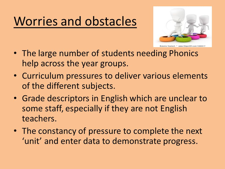 Worries and obstacles The large number of students needing Phonics help across the year groups. Curriculum pressures to deliver various elements of th