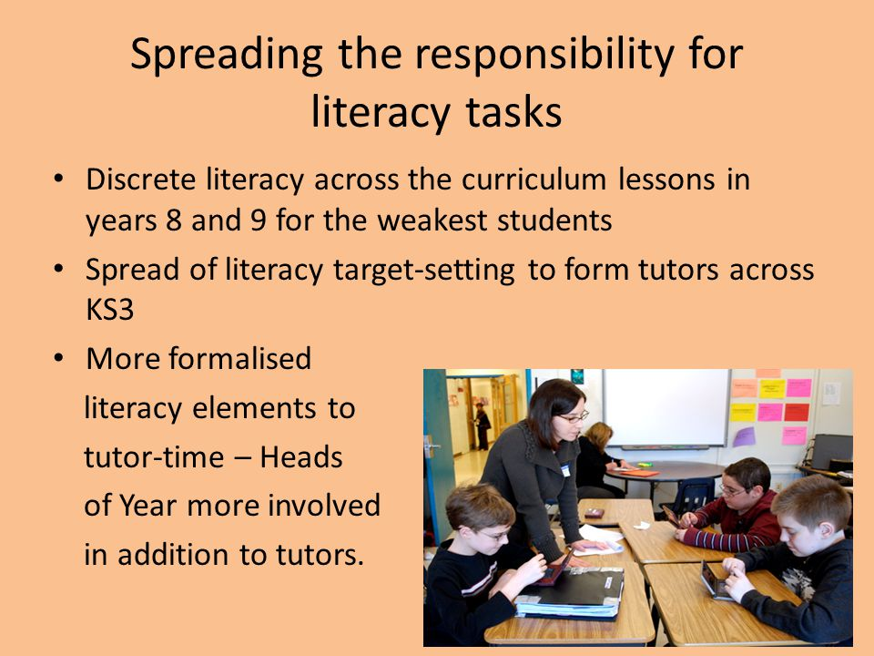 Spreading the responsibility for literacy tasks Discrete literacy across the curriculum lessons in years 8 and 9 for the weakest students Spread of li