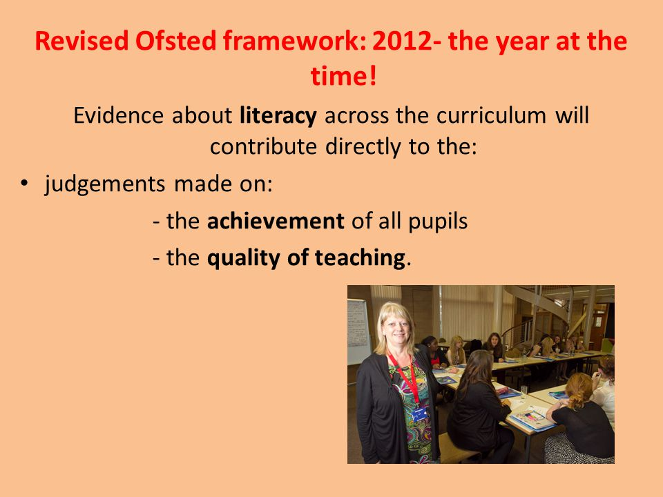 Revised Ofsted framework: 2012- the year at the time! Evidence about literacy across the curriculum will contribute directly to the: judgements made o