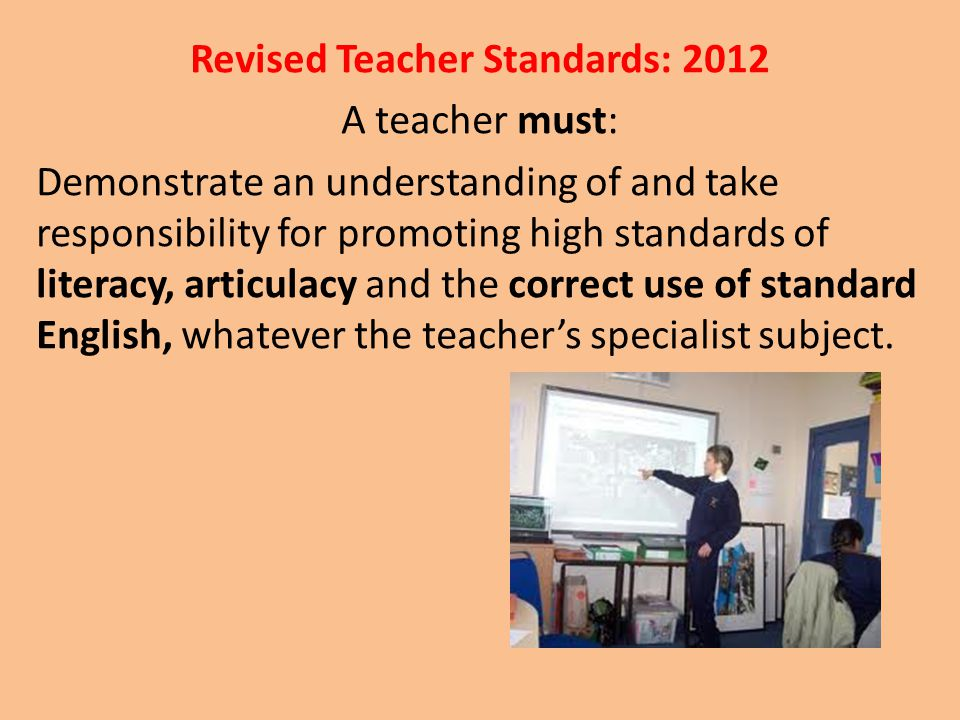 Revised Teacher Standards: 2012 A teacher must: Demonstrate an understanding of and take responsibility for promoting high standards of literacy, arti