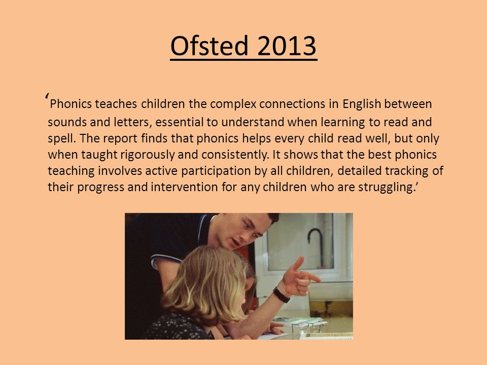 Ofsted 2013 Phonics teaches children the complex connections in English between sounds and letters, essential to understand when learning to read and