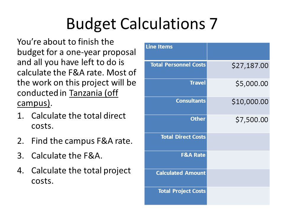 Budget Calculations 7 Youre about to finish the budget for a one-year proposal and all you have left to do is calculate the F&A rate.