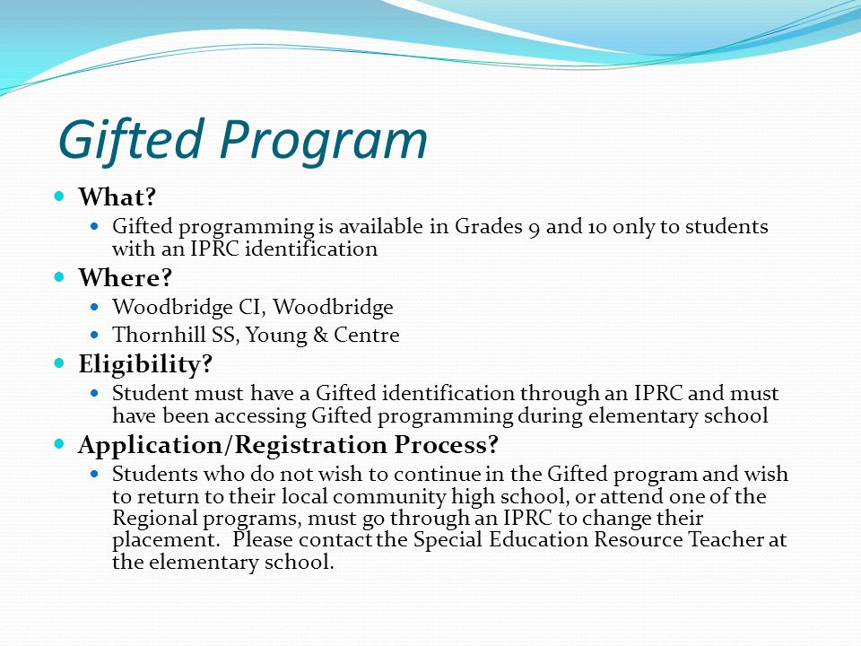 Gifted Program What? Gifted programming is available in Grades 9 and 10 only to students with an IPRC identification Where? Woodbridge CI, Woodbridge