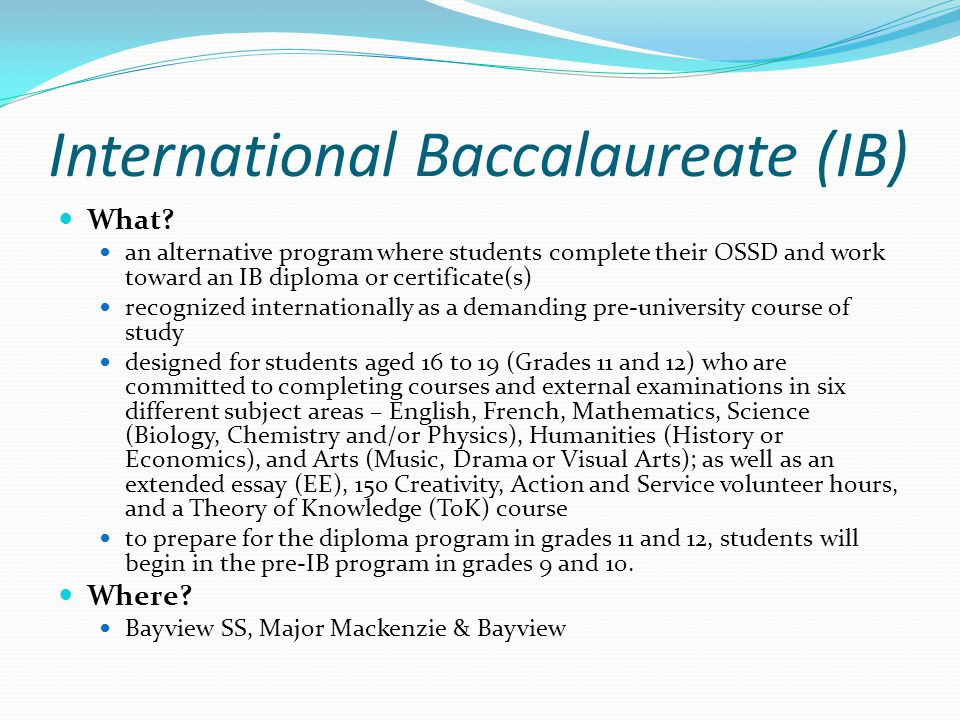 International Baccalaureate (IB) What? an alternative program where students complete their OSSD and work toward an IB diploma or certificate(s) recog