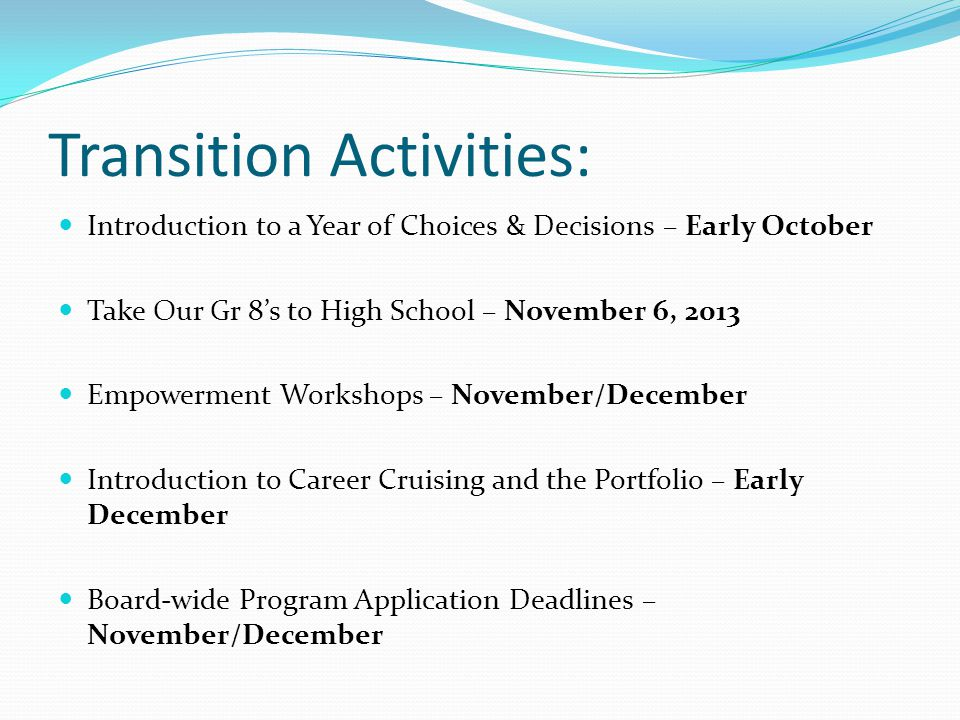 Transition Activities: Introduction to a Year of Choices & Decisions – Early October Take Our Gr 8s to High School – November 6, 2013 Empowerment Workshops – November/December Introduction to Career Cruising and the Portfolio – Early December Board-wide Program Application Deadlines – November/December