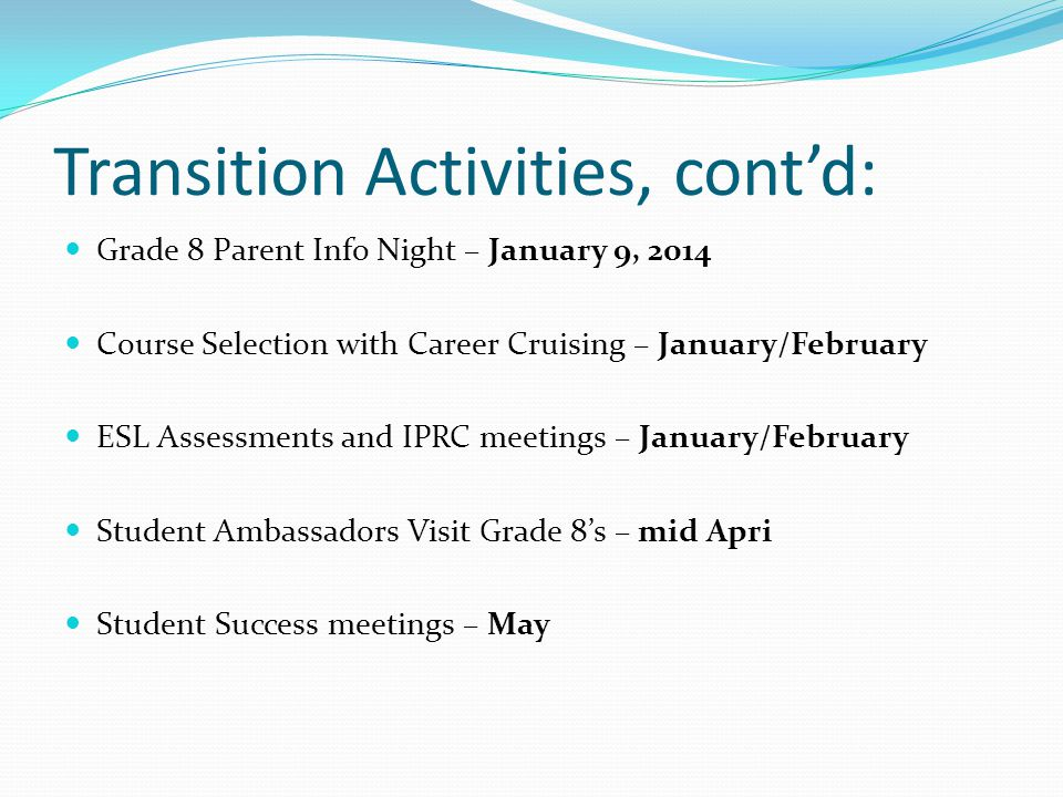 Transition Activities, contd: Grade 8 Parent Info Night – January 9, 2014 Course Selection with Career Cruising – January/February ESL Assessments and IPRC meetings – January/February Student Ambassadors Visit Grade 8s – mid Apri Student Success meetings – May