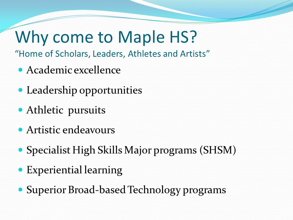 Why come to Maple HS? Home of Scholars, Leaders, Athletes and Artists Academic excellence Leadership opportunities Athletic pursuits Artistic endeavou
