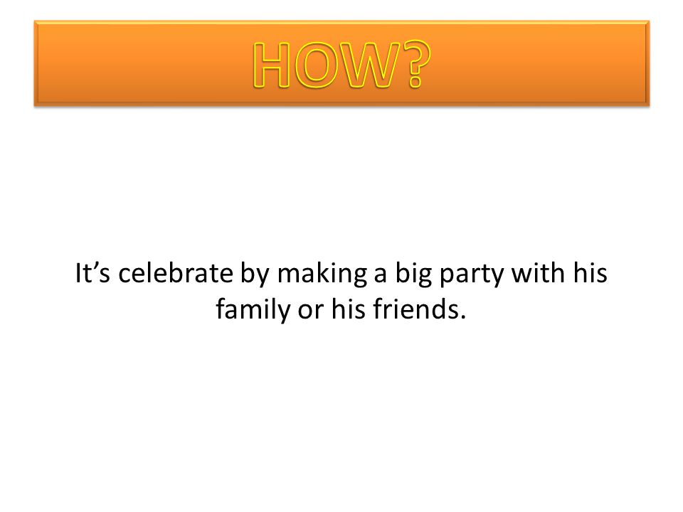 Its celebrate by making a big party with his family or his friends.