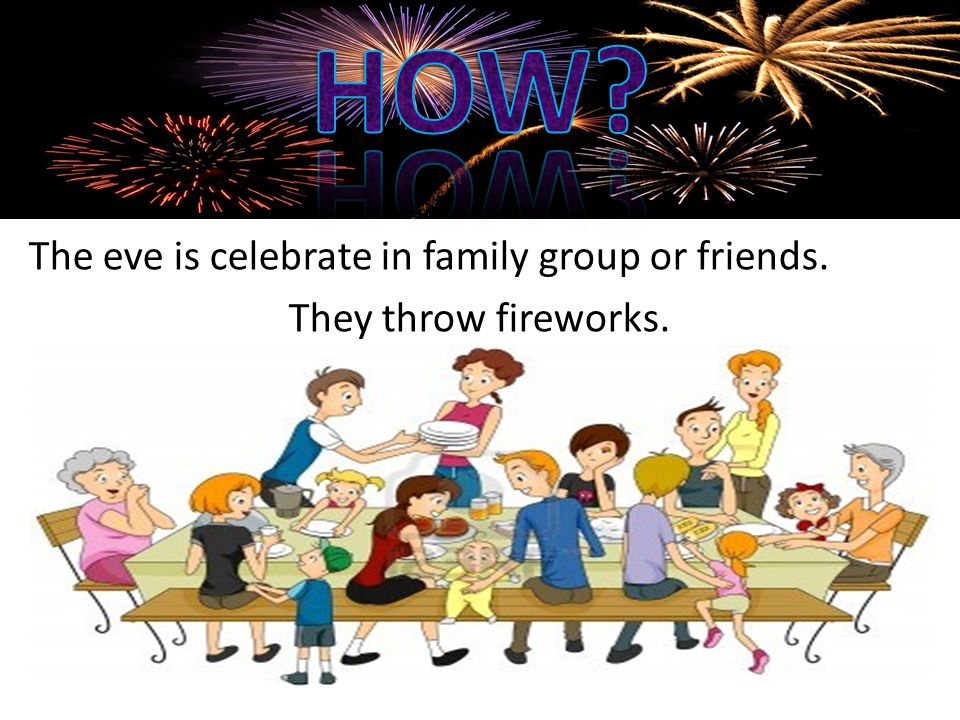 The eve is celebrate in family group or friends. They throw fireworks.
